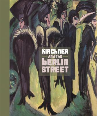 Kirchner and the Berlin Street By Wye, Deborah